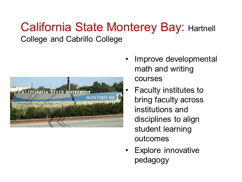 California State Monterey Bay: Hartnell College and Cabrillo College Improve developmental math and writing courses Faculty institutes to bring faculty across institutions and disciplines to align student learning outcomes Explore innovative pedagogy