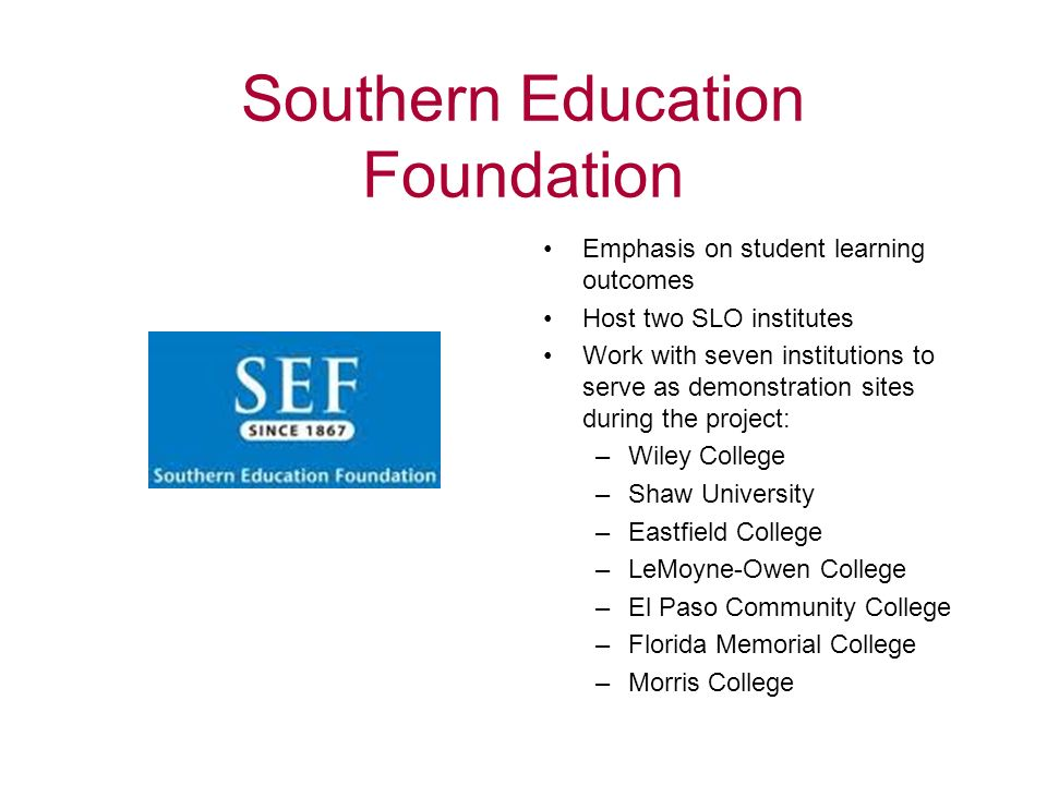 Southern Education Foundation Emphasis on student learning outcomes Host two SLO institutes Work with seven institutions to serve as demonstration sites during the project: –Wiley College –Shaw University –Eastfield College –LeMoyne-Owen College –El Paso Community College –Florida Memorial College –Morris College