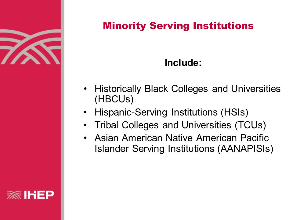 Minority Serving Institutions Include: Historically Black Colleges and Universities (HBCUs) Hispanic-Serving Institutions (HSIs) Tribal Colleges and Universities (TCUs) Asian American Native American Pacific Islander Serving Institutions (AANAPISIs)