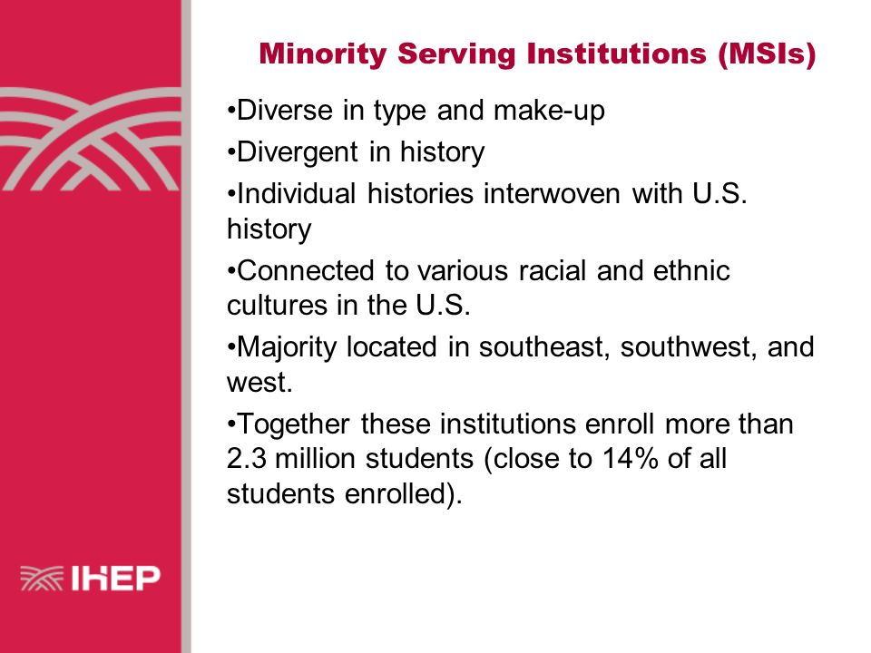 Minority Serving Institutions (MSIs) Diverse in type and make-up Divergent in history Individual histories interwoven with U.S.