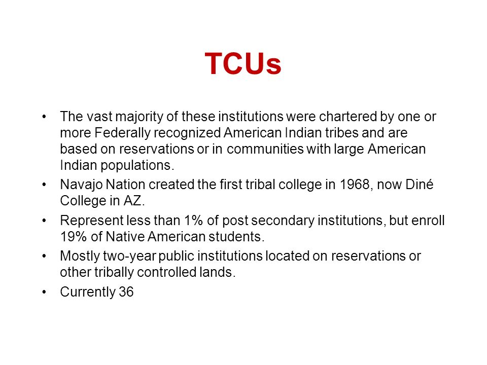 TCUs The vast majority of these institutions were chartered by one or more Federally recognized American Indian tribes and are based on reservations or in communities with large American Indian populations.