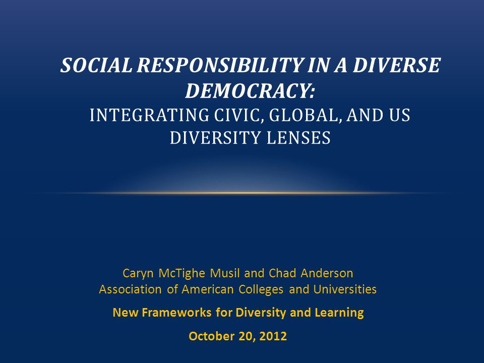 Caryn McTighe Musil and Chad Anderson Association of American Colleges and Universities New Frameworks for Diversity and Learning October 20, 2012 SOCIAL RESPONSIBILITY IN A DIVERSE DEMOCRACY: INTEGRATING CIVIC, GLOBAL, AND US DIVERSITY LENSES