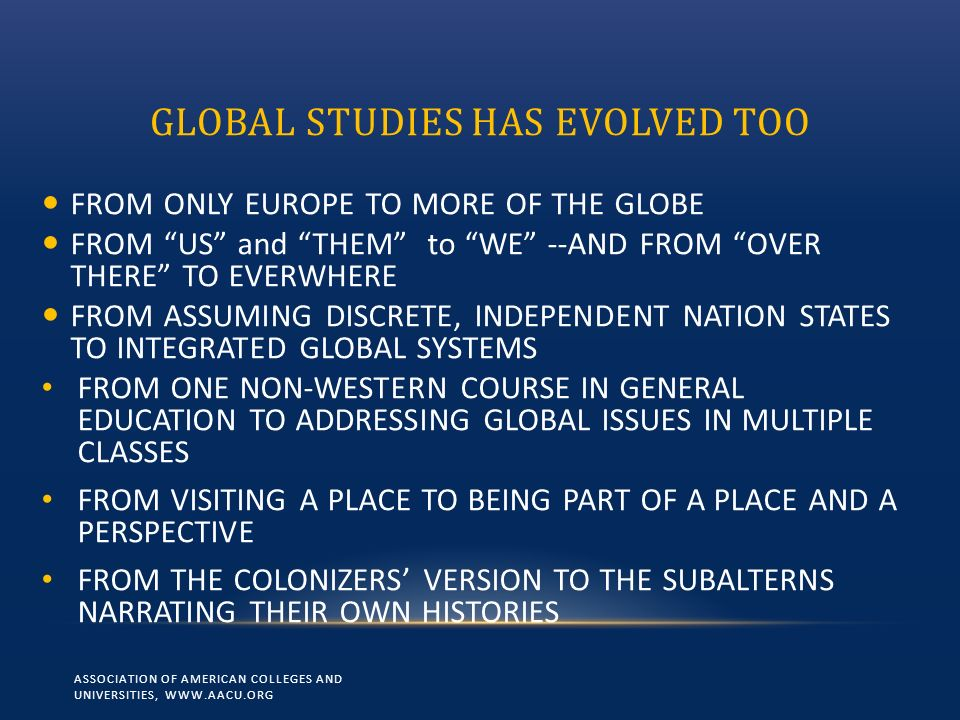 GLOBAL STUDIES HAS EVOLVED TOO FROM ONLY EUROPE TO MORE OF THE GLOBE FROM US and THEM to WE --AND FROM OVER THERE TO EVERWHERE FROM ASSUMING DISCRETE,