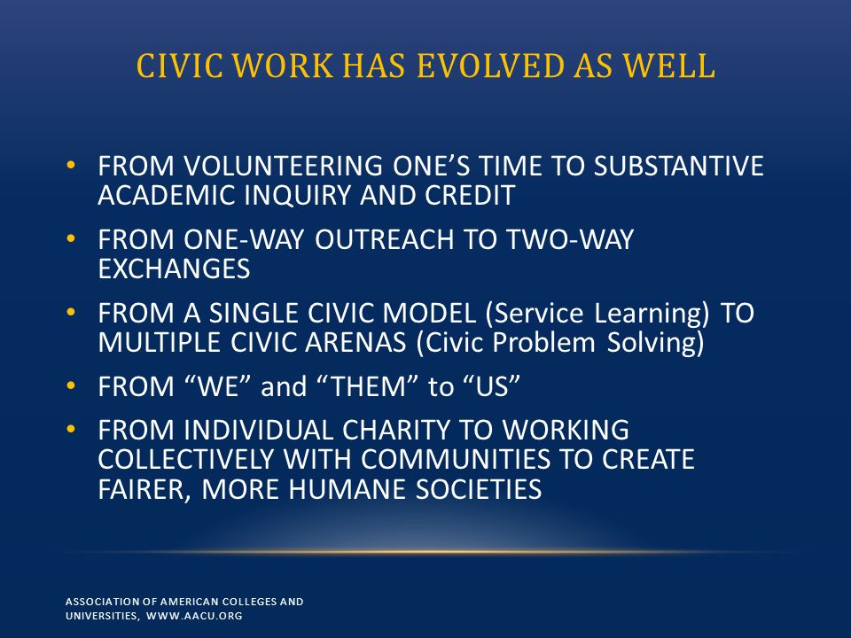 CIVIC WORK HAS EVOLVED AS WELL FROM VOLUNTEERING ONES TIME TO SUBSTANTIVE ACADEMIC INQUIRY AND CREDIT FROM ONE-WAY OUTREACH TO TWO-WAY EXCHANGES FROM A SINGLE CIVIC MODEL (Service Learning) TO MULTIPLE CIVIC ARENAS (Civic Problem Solving) FROM WE and THEM to US FROM INDIVIDUAL CHARITY TO WORKING COLLECTIVELY WITH COMMUNITIES TO CREATE FAIRER, MORE HUMANE SOCIETIES ASSOCIATION OF AMERICAN COLLEGES AND UNIVERSITIES, WWW.AACU.ORG