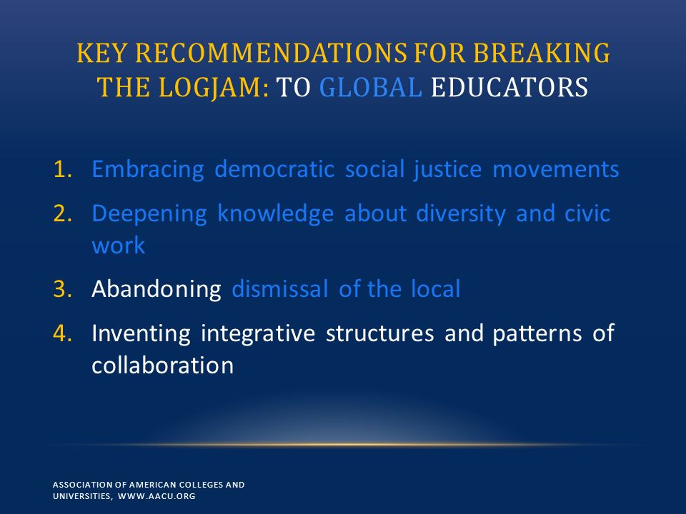 KEY RECOMMENDATIONS FOR BREAKING THE LOGJAM: TO GLOBAL EDUCATORS 1.Embracing democratic social justice movements 2.Deepening knowledge about diversity and civic work 3.Abandoning dismissal of the local 4.Inventing integrative structures and patterns of collaboration ASSOCIATION OF AMERICAN COLLEGES AND UNIVERSITIES, WWW.AACU.ORG