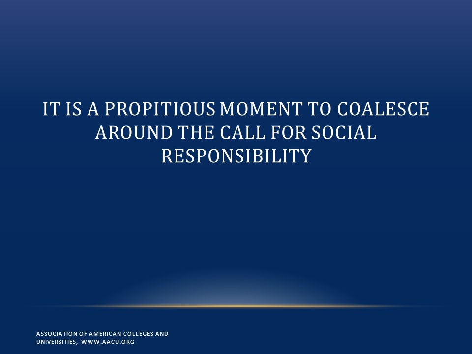 IT IS A PROPITIOUS MOMENT TO COALESCE AROUND THE CALL FOR SOCIAL RESPONSIBILITY ASSOCIATION OF AMERICAN COLLEGES AND UNIVERSITIES, WWW.AACU.ORG