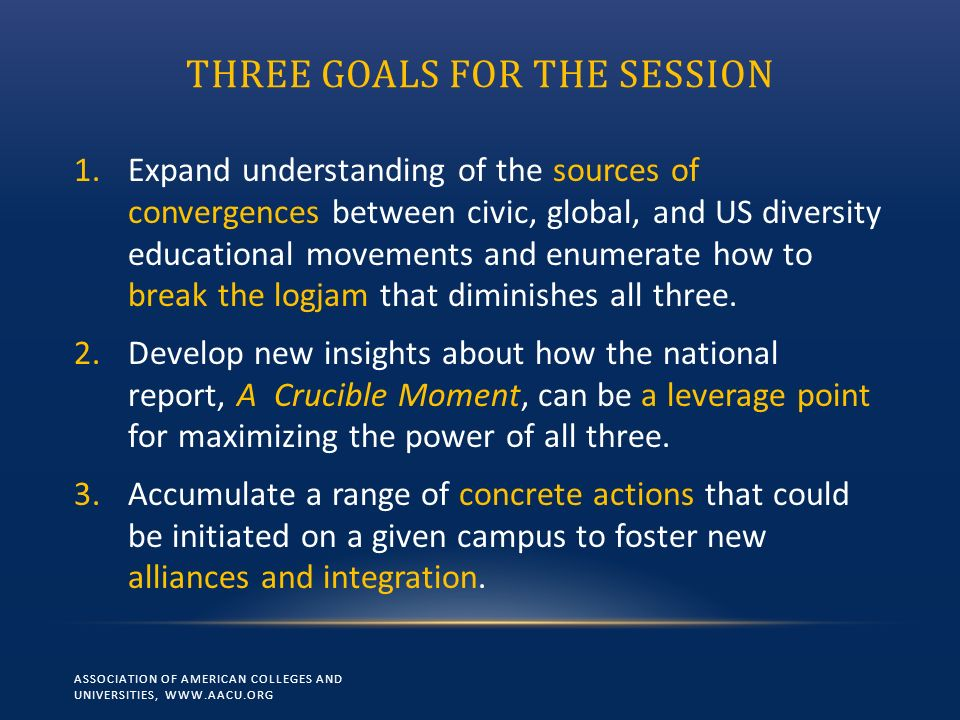 THREE GOALS FOR THE SESSION 1.Expand understanding of the sources of convergences between civic, global, and US diversity educational movements and enumerate how to break the logjam that diminishes all three.