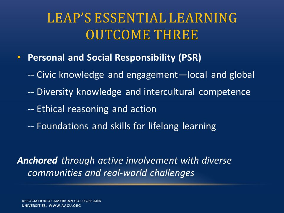 LEAPS ESSENTIAL LEARNING OUTCOME THREE Personal and Social Responsibility (PSR) -- Civic knowledge and engagementlocal and global -- Diversity knowled