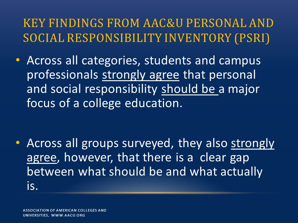 KEY FINDINGS FROM AAC&U PERSONAL AND SOCIAL RESPONSIBILITY INVENTORY (PSRI) Across all categories, students and campus professionals strongly agree th