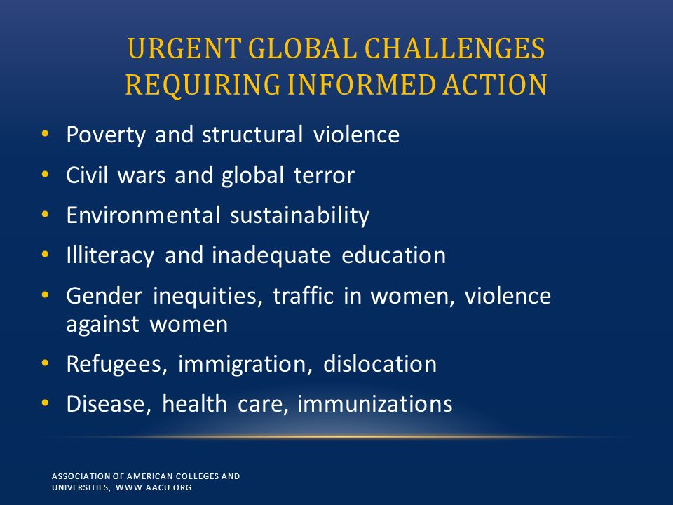 URGENT GLOBAL CHALLENGES REQUIRING INFORMED ACTION Poverty and structural violence Civil wars and global terror Environmental sustainability Illiteracy and inadequate education Gender inequities, traffic in women, violence against women Refugees, immigration, dislocation Disease, health care, immunizations ASSOCIATION OF AMERICAN COLLEGES AND UNIVERSITIES, WWW.AACU.ORG