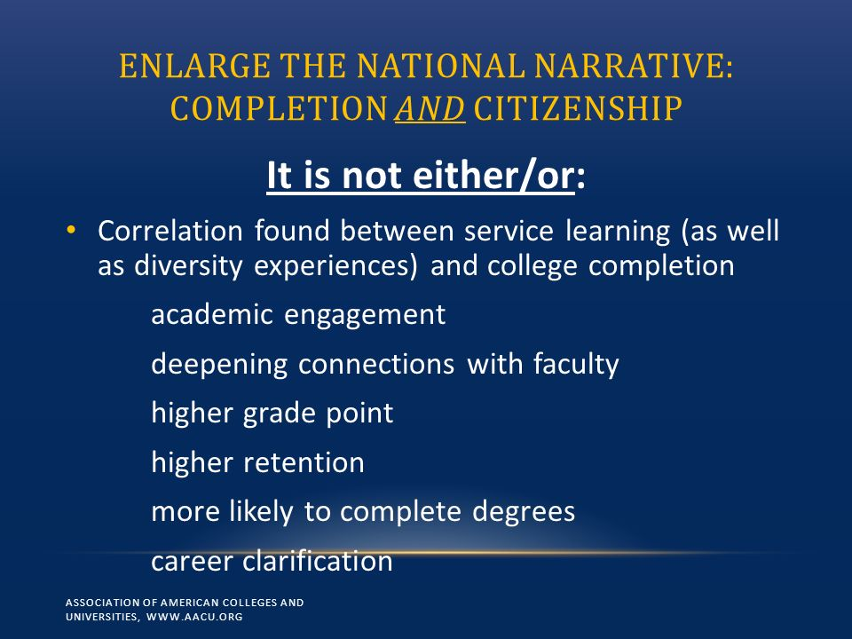 ENLARGE THE NATIONAL NARRATIVE: COMPLETION AND CITIZENSHIP It is not either/or: Correlation found between service learning (as well as diversity experiences) and college completion academic engagement deepening connections with faculty higher grade point higher retention more likely to complete degrees career clarification ASSOCIATION OF AMERICAN COLLEGES AND UNIVERSITIES, WWW.AACU.ORG