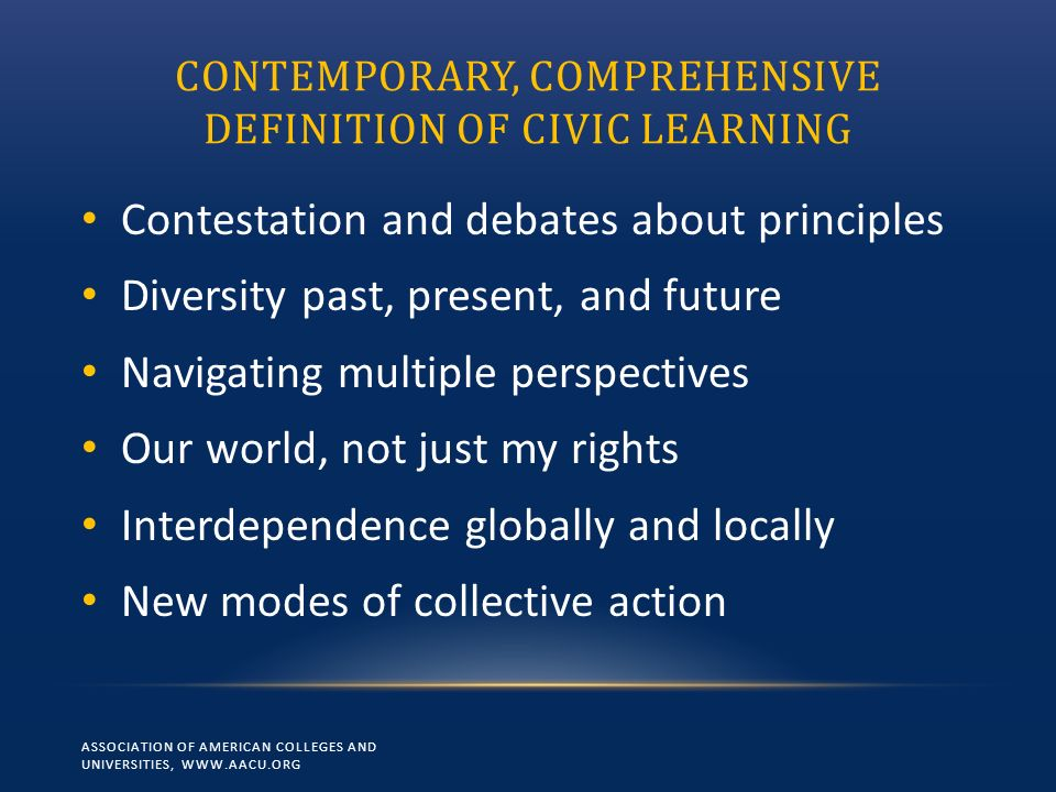 CONTEMPORARY, COMPREHENSIVE DEFINITION OF CIVIC LEARNING Contestation and debates about principles Diversity past, present, and future Navigating mult