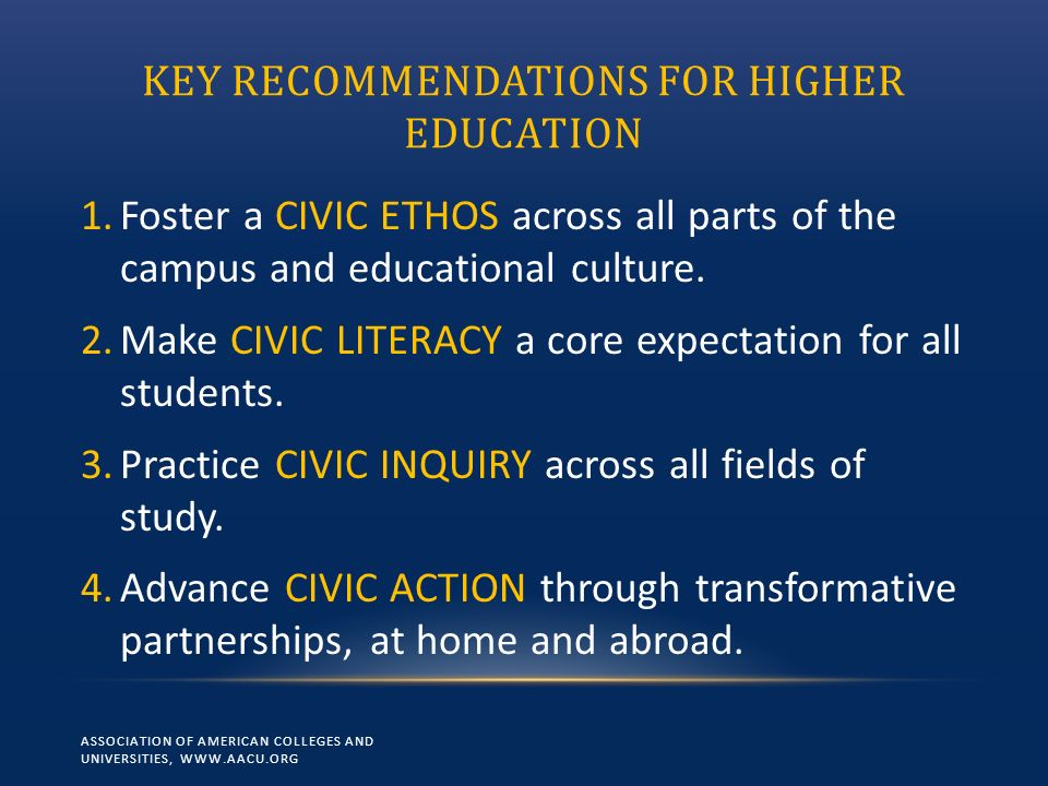 KEY RECOMMENDATIONS FOR HIGHER EDUCATION 1.Foster a CIVIC ETHOS across all parts of the campus and educational culture.