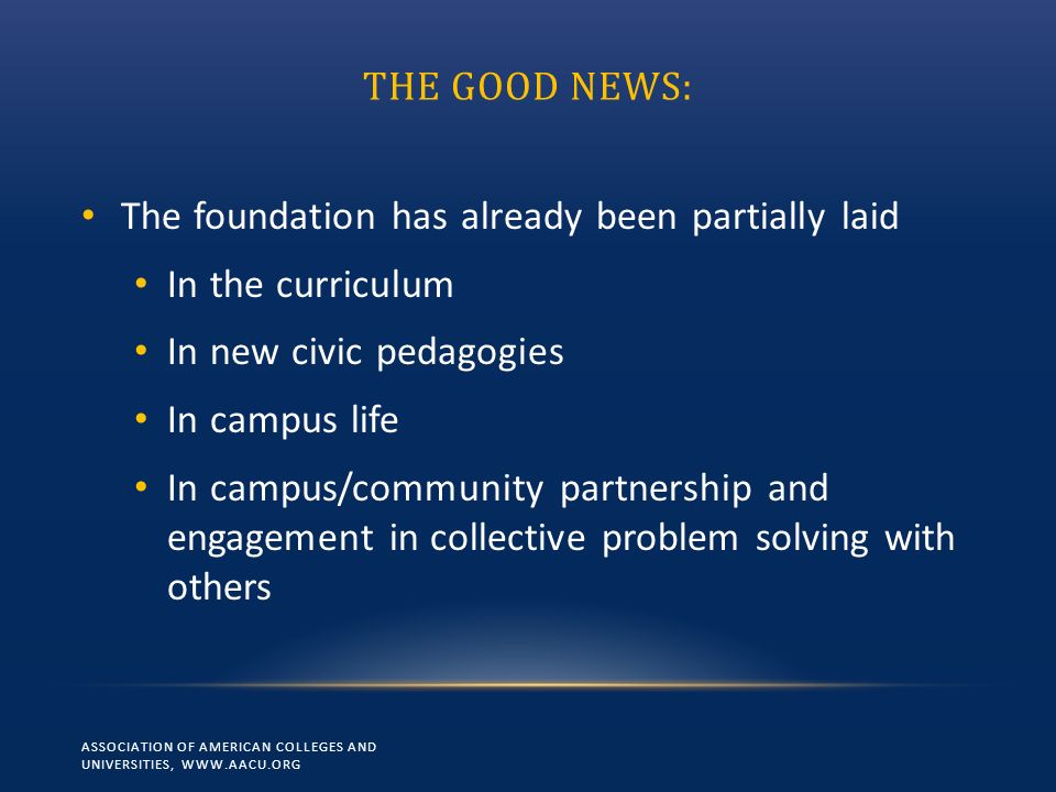 THE GOOD NEWS: The foundation has already been partially laid In the curriculum In new civic pedagogies In campus life In campus/community partnership and engagement in collective problem solving with others ASSOCIATION OF AMERICAN COLLEGES AND UNIVERSITIES, WWW.AACU.ORG