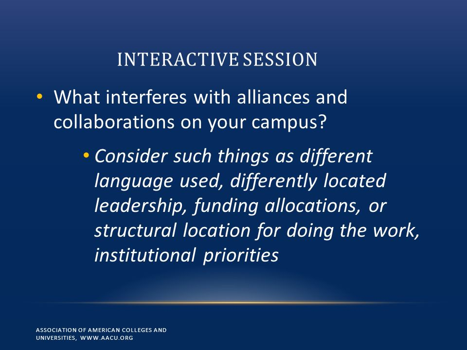 INTERACTIVE SESSION ASSOCIATION OF AMERICAN COLLEGES AND UNIVERSITIES, WWW.AACU.ORG What interferes with alliances and collaborations on your campus?