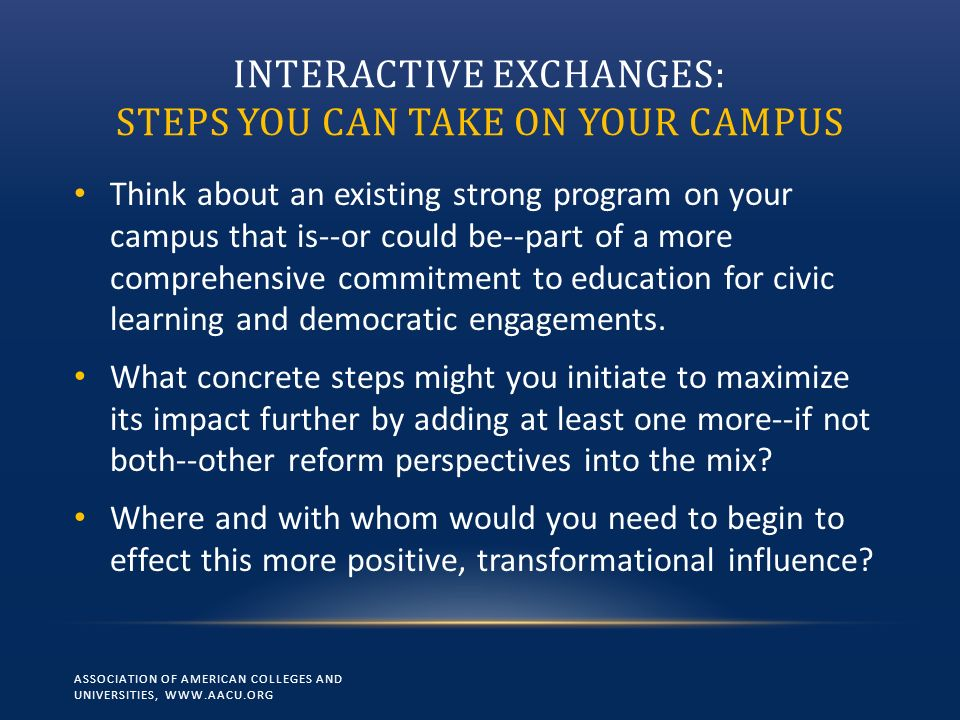 INTERACTIVE EXCHANGES: STEPS YOU CAN TAKE ON YOUR CAMPUS Think about an existing strong program on your campus that is--or could be--part of a more comprehensive commitment to education for civic learning and democratic engagements.