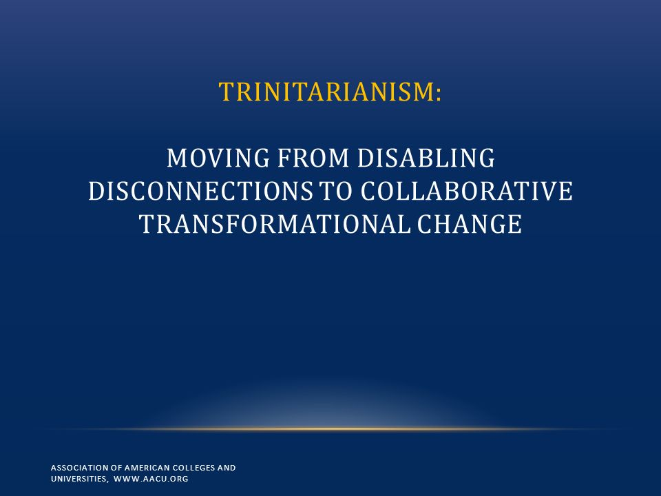 TRINITARIANISM: MOVING FROM DISABLING DISCONNECTIONS TO COLLABORATIVE TRANSFORMATIONAL CHANGE ASSOCIATION OF AMERICAN COLLEGES AND UNIVERSITIES, WWW.AACU.ORG