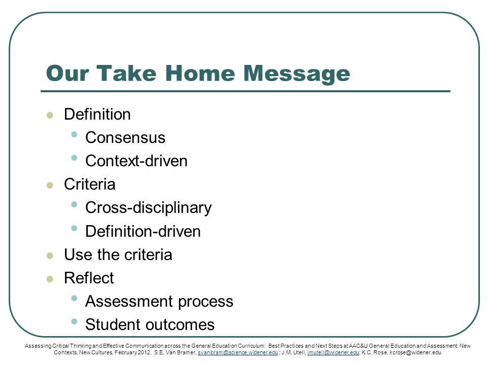 Our Take Home Message Definition Consensus Context-driven Criteria Cross-disciplinary Definition-driven Use the criteria Reflect Assessment process Student outcomes Assessing Critical Thinking and Effective Communication across the General Education Curriculum: Best Practices and Next Steps at AAC&U General Education and Assessment: New Contexts, New Cultures, February 2012.