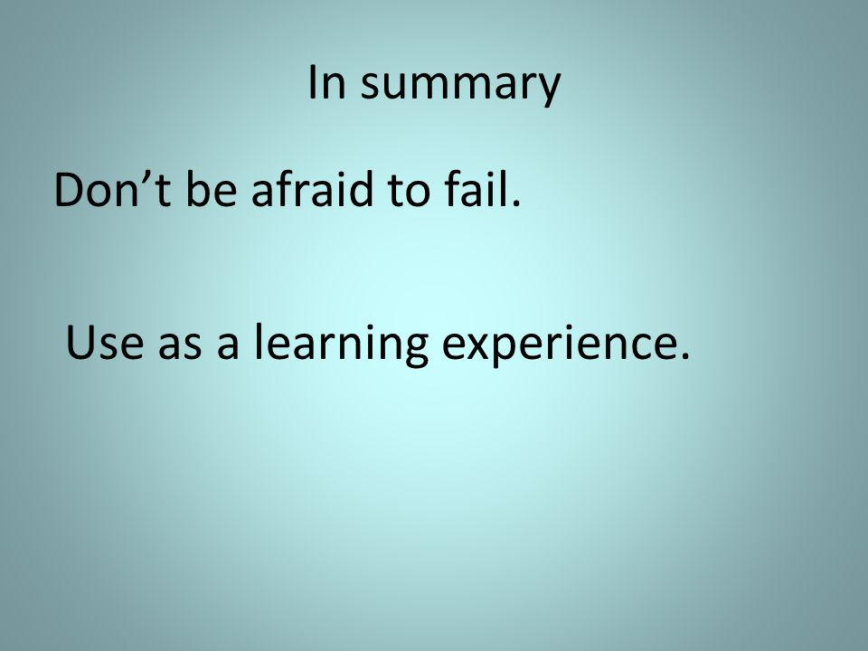 In summary Dont be afraid to fail. Use as a learning experience.