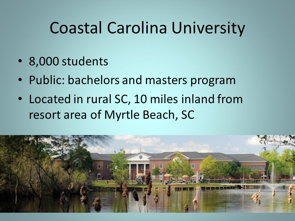 Coastal Carolina University 8,000 students Public: bachelors and masters program Located in rural SC, 10 miles inland from resort area of Myrtle Beach, SC