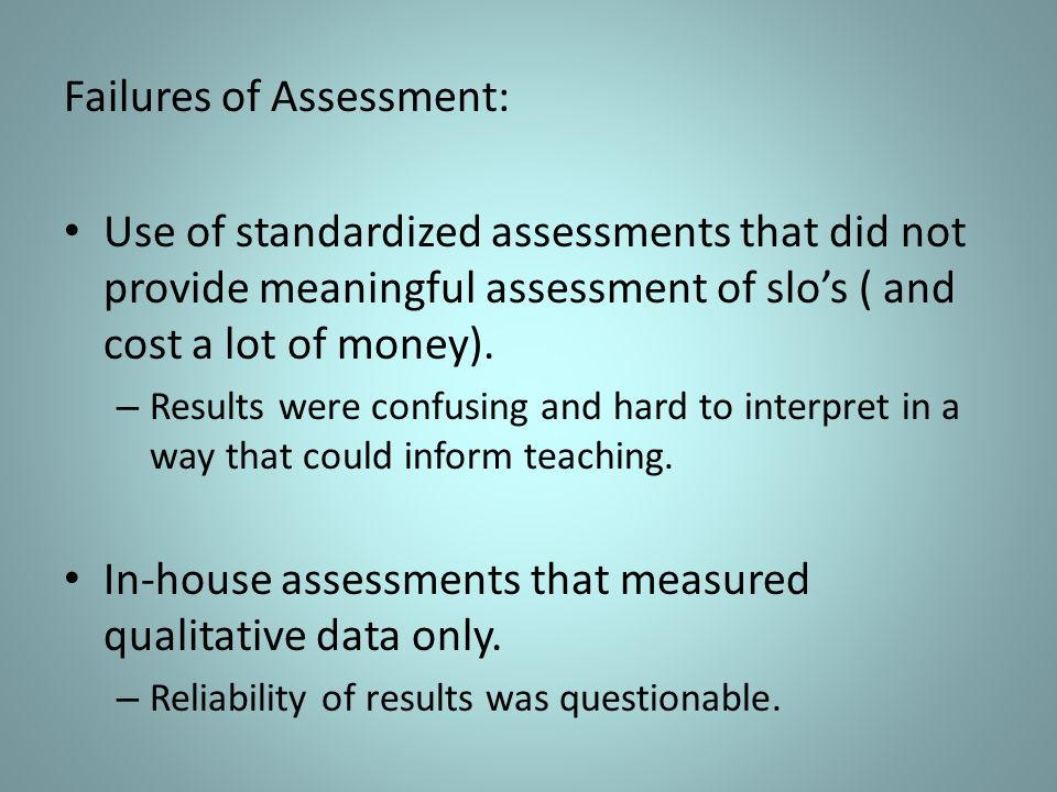 Failures of Assessment: Use of standardized assessments that did not provide meaningful assessment of slos ( and cost a lot of money).