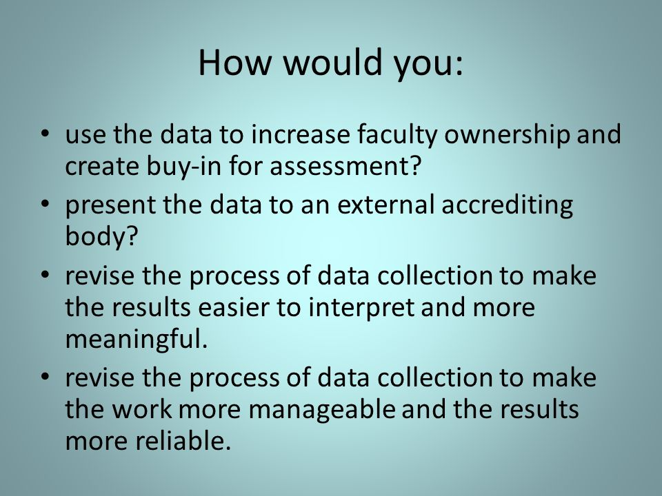 How would you: use the data to increase faculty ownership and create buy-in for assessment.