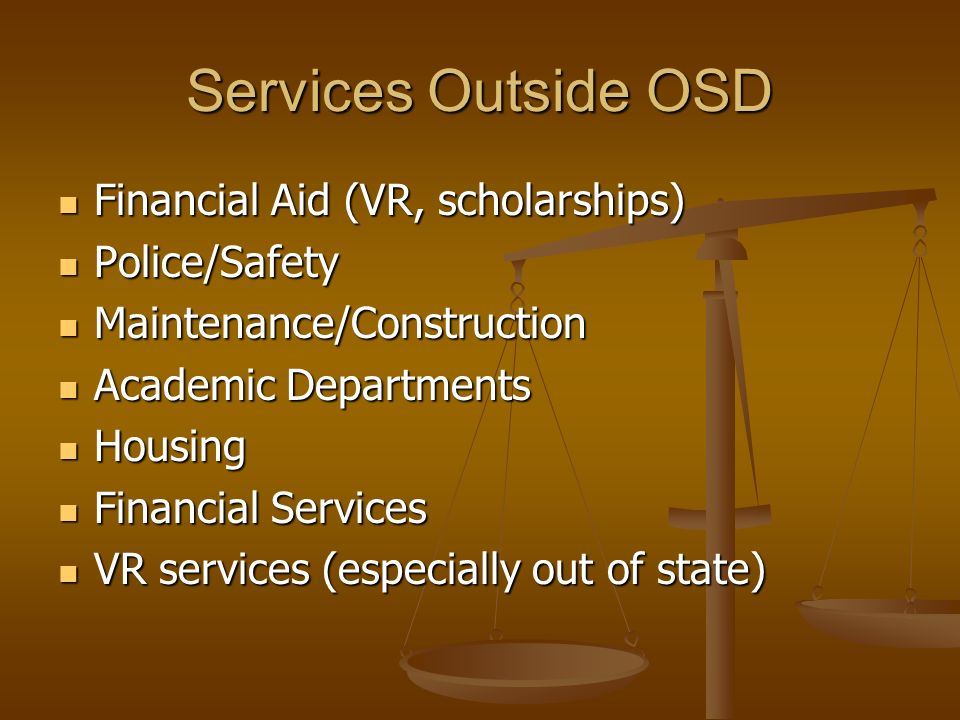 Services Outside OSD Financial Aid (VR, scholarships) Financial Aid (VR, scholarships) Police/Safety Police/Safety Maintenance/Construction Maintenance/Construction Academic Departments Academic Departments Housing Housing Financial Services Financial Services VR services (especially out of state) VR services (especially out of state)