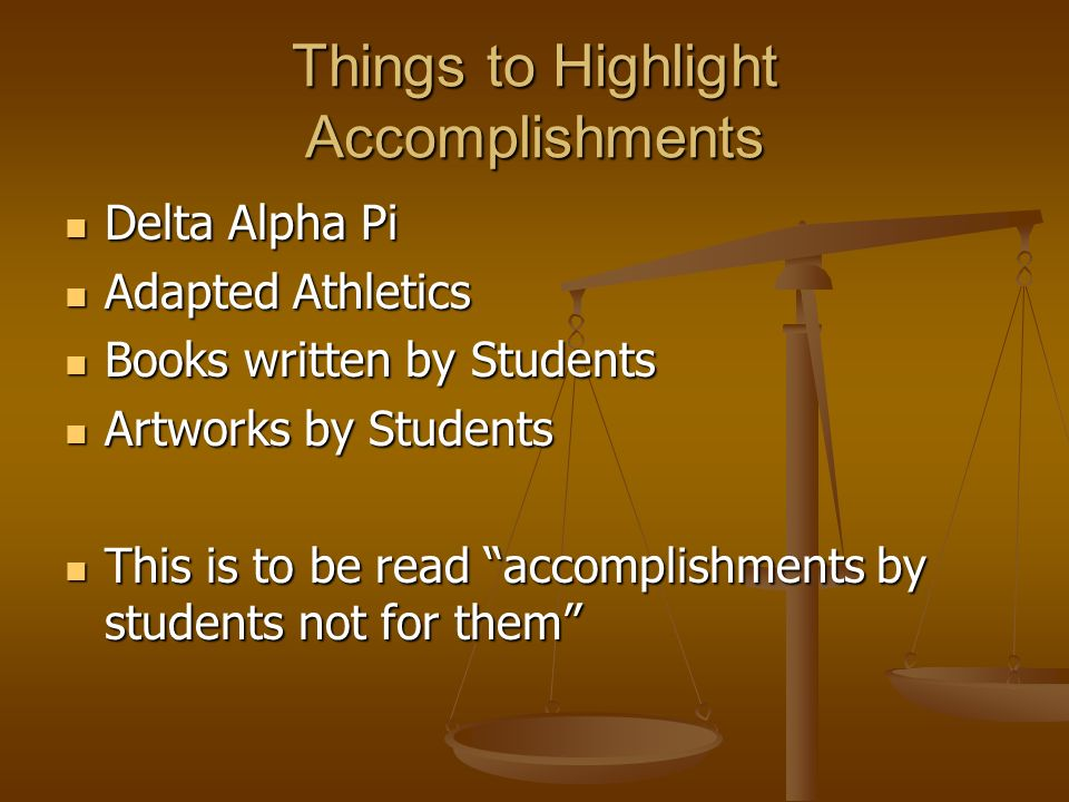 Things to Highlight Accomplishments Delta Alpha Pi Delta Alpha Pi Adapted Athletics Adapted Athletics Books written by Students Books written by Students Artworks by Students Artworks by Students This is to be read accomplishments by students not for them This is to be read accomplishments by students not for them