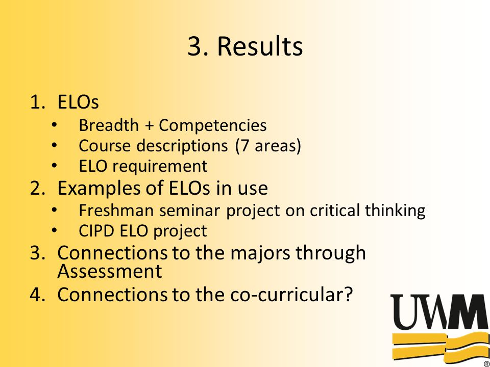 3. Results 1.ELOs Breadth + Competencies Course descriptions (7 areas) ELO requirement 2.Examples of ELOs in use Freshman seminar project on critical