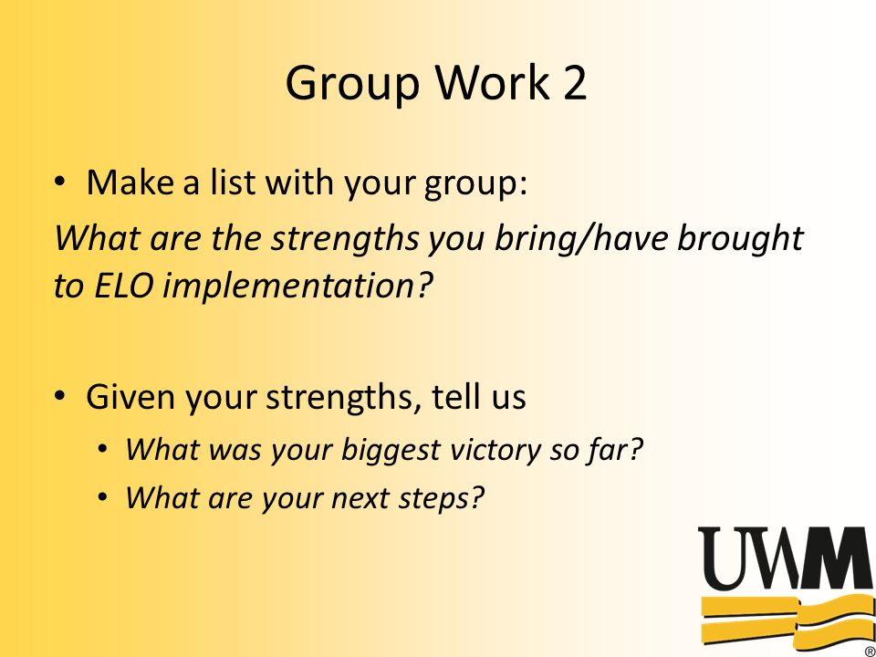 Group Work 2 Make a list with your group: What are the strengths you bring/have brought to ELO implementation.