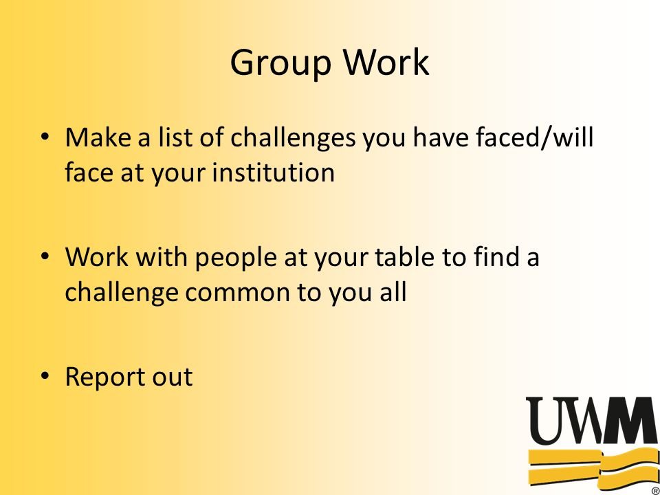 Group Work Make a list of challenges you have faced/will face at your institution Work with people at your table to find a challenge common to you all Report out