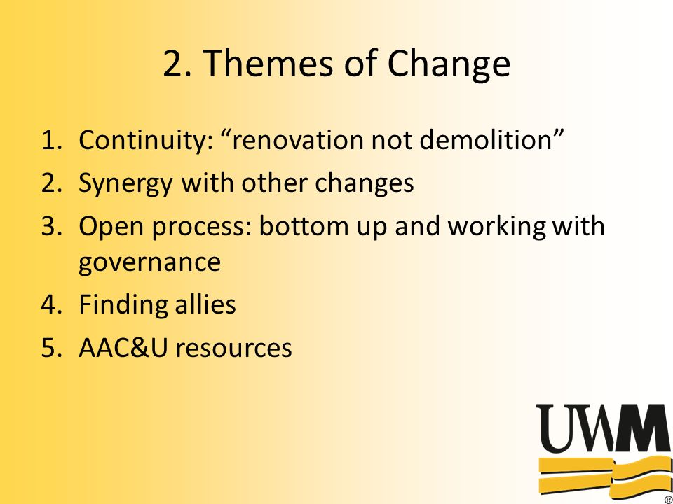 2. Themes of Change 1.Continuity: renovation not demolition 2.Synergy with other changes 3.Open process: bottom up and working with governance 4.Findi