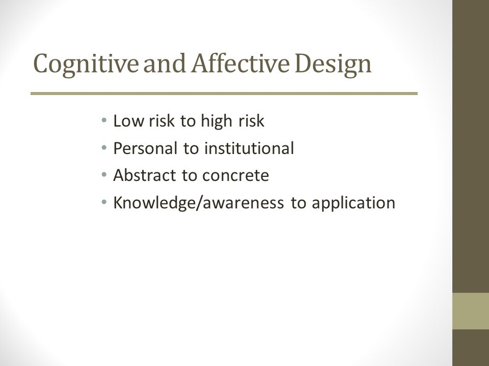 Cognitive and Affective Design Low risk to high risk Personal to institutional Abstract to concrete Knowledge/awareness to application
