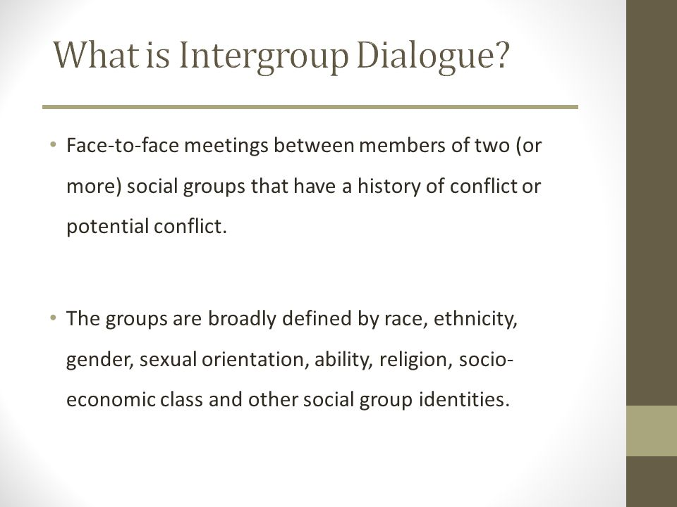 Face-to-face meetings between members of two (or more) social groups that have a history of conflict or potential conflict. The groups are broadly def
