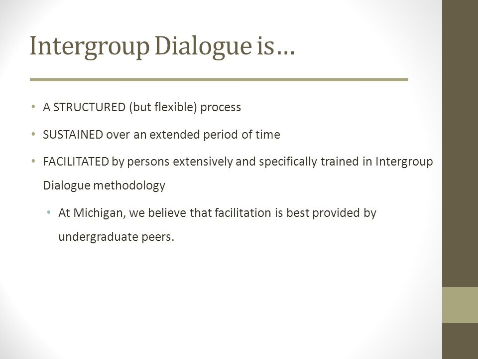 Intergroup Dialogue is… A STRUCTURED (but flexible) process SUSTAINED over an extended period of time FACILITATED by persons extensively and specifica