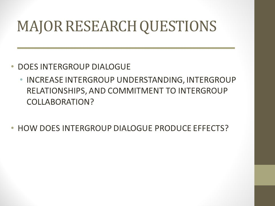 MAJOR RESEARCH QUESTIONS DOES INTERGROUP DIALOGUE INCREASE INTERGROUP UNDERSTANDING, INTERGROUP RELATIONSHIPS, AND COMMITMENT TO INTERGROUP COLLABORAT