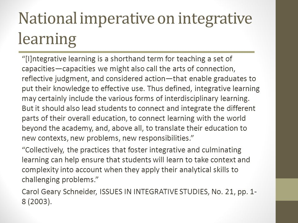 National imperative on integrative learning [I]ntegrative learning is a shorthand term for teaching a set of capacitiescapacities we might also call the arts of connection, reflective judgment, and considered actionthat enable graduates to put their knowledge to effective use.