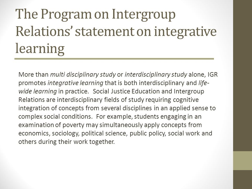 The Program on Intergroup Relations statement on integrative learning More than multi disciplinary study or interdisciplinary study alone, IGR promote