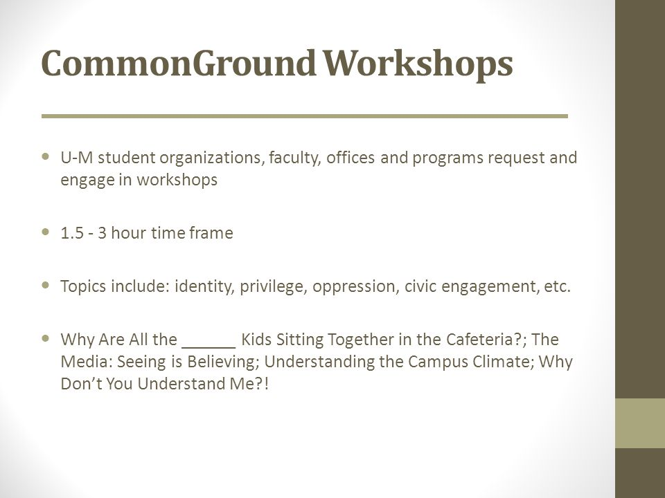 CommonGround Workshops U-M student organizations, faculty, offices and programs request and engage in workshops 1.5 - 3 hour time frame Topics include