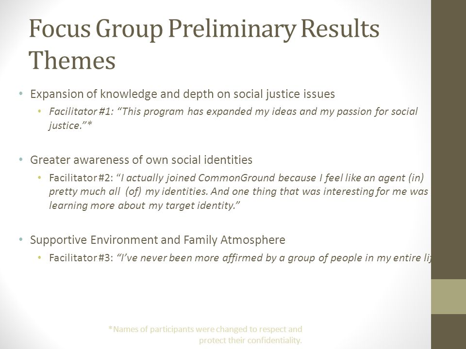 Focus Group Preliminary Results Themes Expansion of knowledge and depth on social justice issues Facilitator #1: This program has expanded my ideas and my passion for social justice.* Greater awareness of own social identities Facilitator #2: I actually joined CommonGround because I feel like an agent (in) pretty much all (of) my identities.