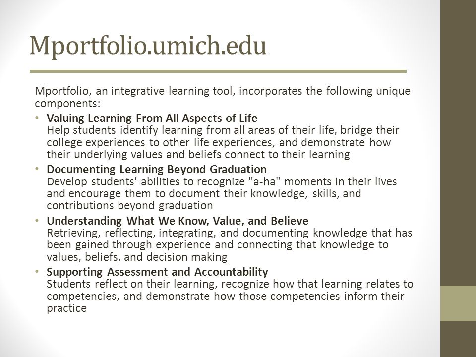Mportfolio.umich.edu Mportfolio, an integrative learning tool, incorporates the following unique components: Valuing Learning From All Aspects of Life