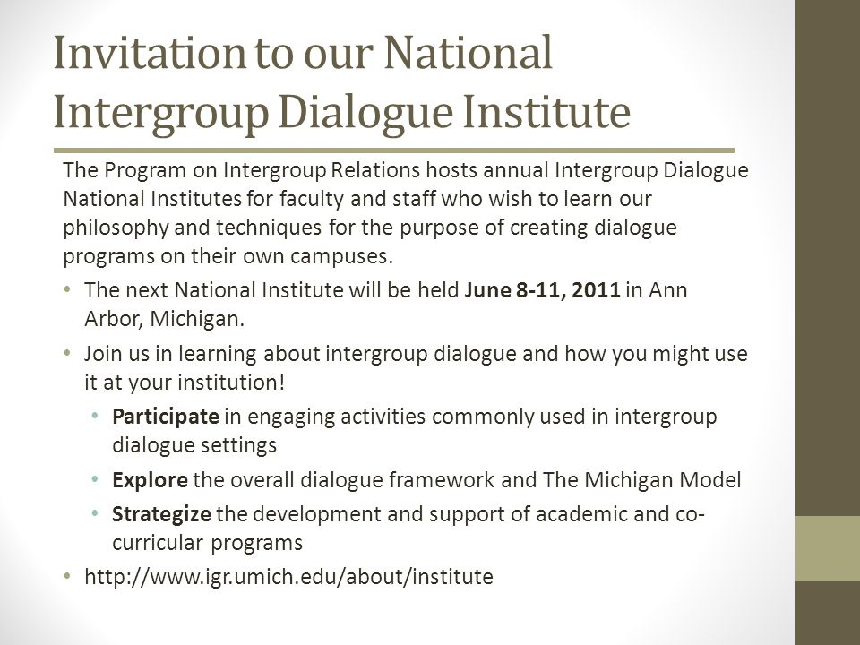 Invitation to our National Intergroup Dialogue Institute The Program on Intergroup Relations hosts annual Intergroup Dialogue National Institutes for faculty and staff who wish to learn our philosophy and techniques for the purpose of creating dialogue programs on their own campuses.