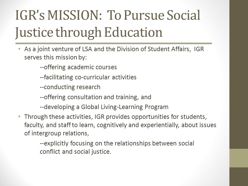 IGRs MISSION: To Pursue Social Justice through Education As a joint venture of LSA and the Division of Student Affairs, IGR serves this mission by: --offering academic courses --facilitating co-curricular activities --conducting research --offering consultation and training, and --developing a Global Living-Learning Program Through these activities, IGR provides opportunities for students, faculty, and staff to learn, cognitively and experientially, about issues of intergroup relations, --explicitly focusing on the relationships between social conflict and social justice.