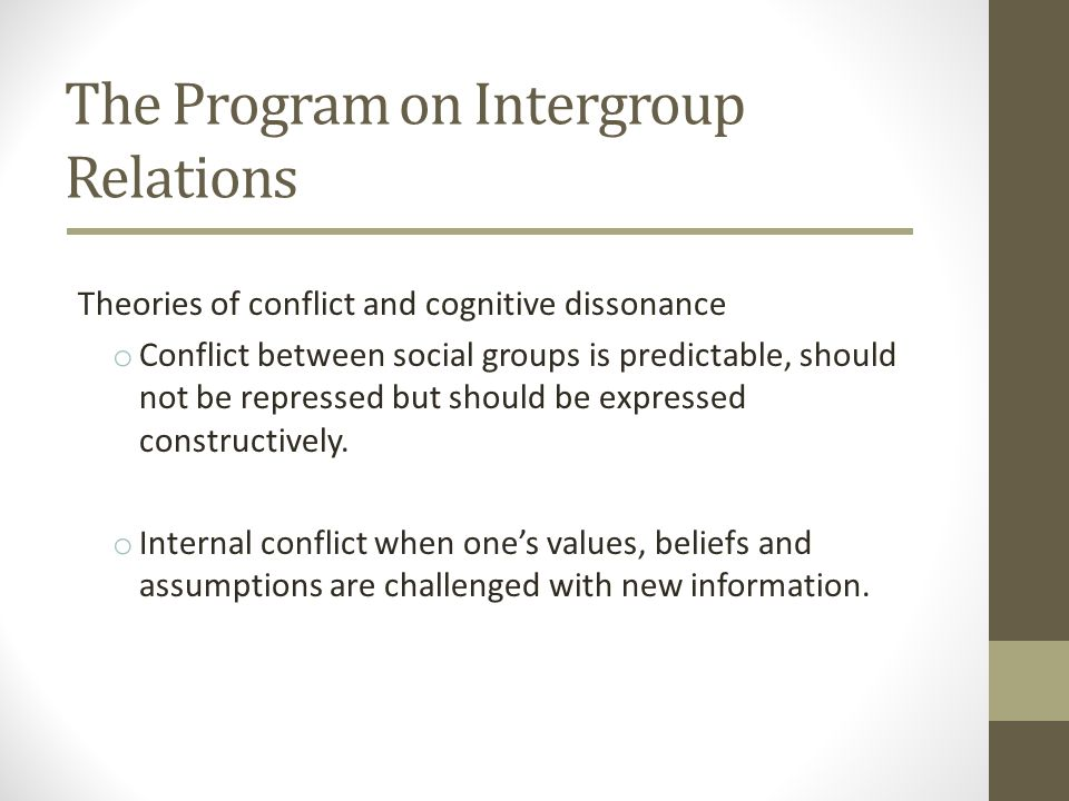 The Program on Intergroup Relations Theories of conflict and cognitive dissonance o Conflict between social groups is predictable, should not be repre