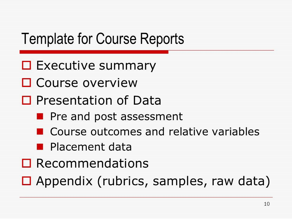 Template for Course Reports 10 Executive summary Course overview Presentation of Data Pre and post assessment Course outcomes and relative variables Placement data Recommendations Appendix (rubrics, samples, raw data)