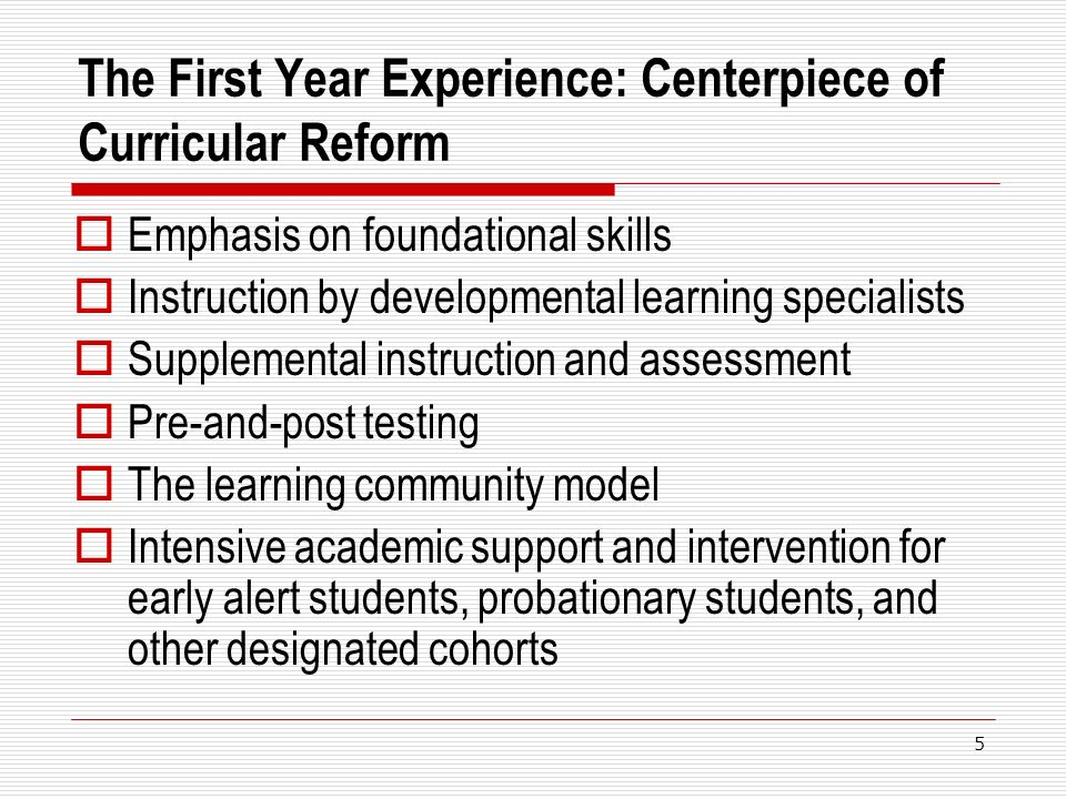 The First Year Experience: Centerpiece of Curricular Reform Emphasis on foundational skills Instruction by developmental learning specialists Supplemental instruction and assessment Pre-and-post testing The learning community model Intensive academic support and intervention for early alert students, probationary students, and other designated cohorts 5