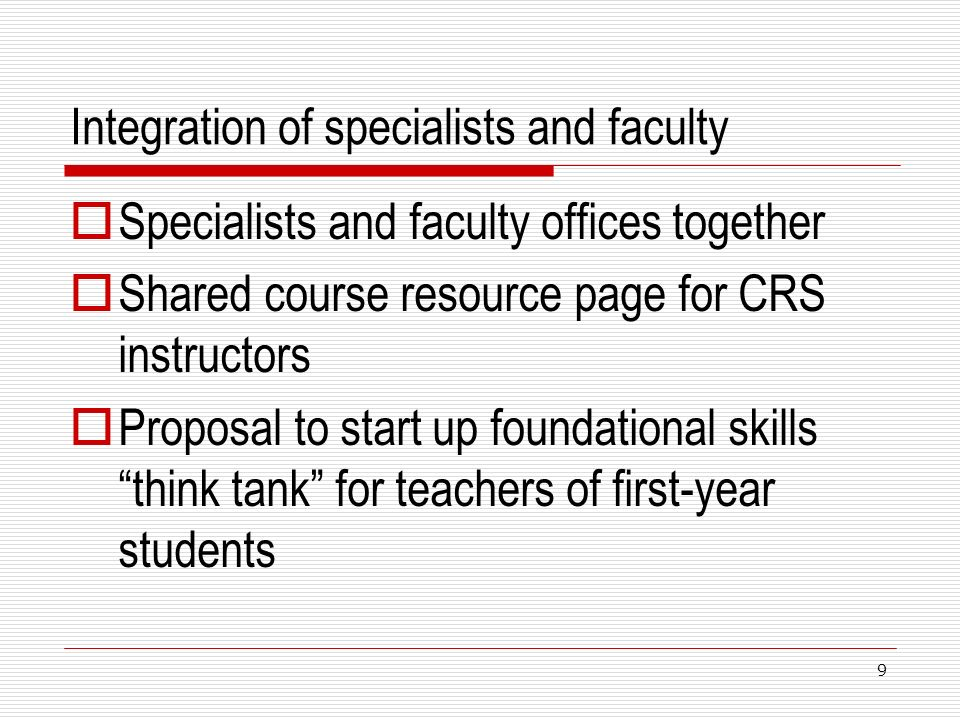 Integration of specialists and faculty Specialists and faculty offices together Shared course resource page for CRS instructors Proposal to start up foundational skills think tank for teachers of first-year students 9