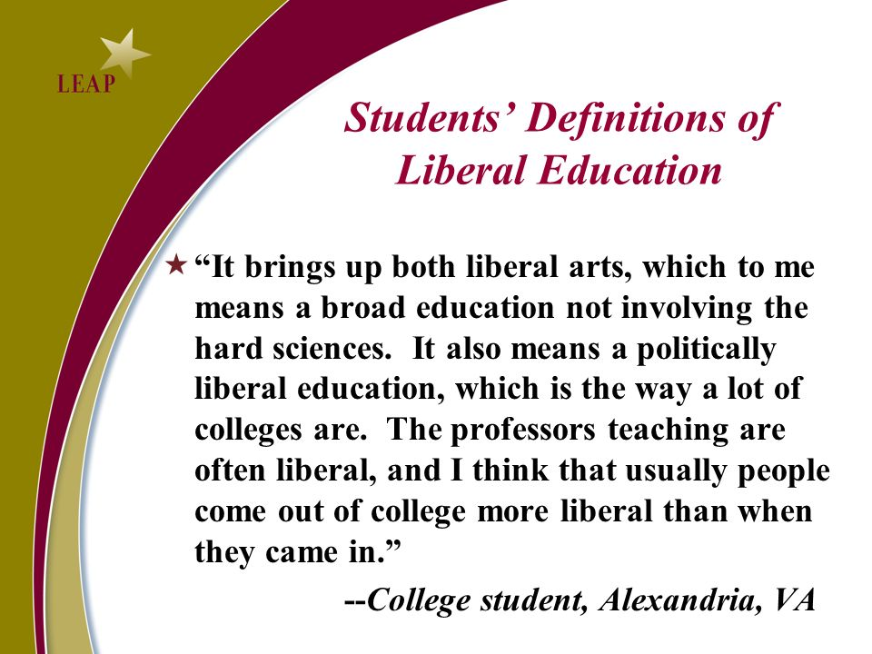 Students Definitions of Liberal Education It brings up both liberal arts, which to me means a broad education not involving the hard sciences.