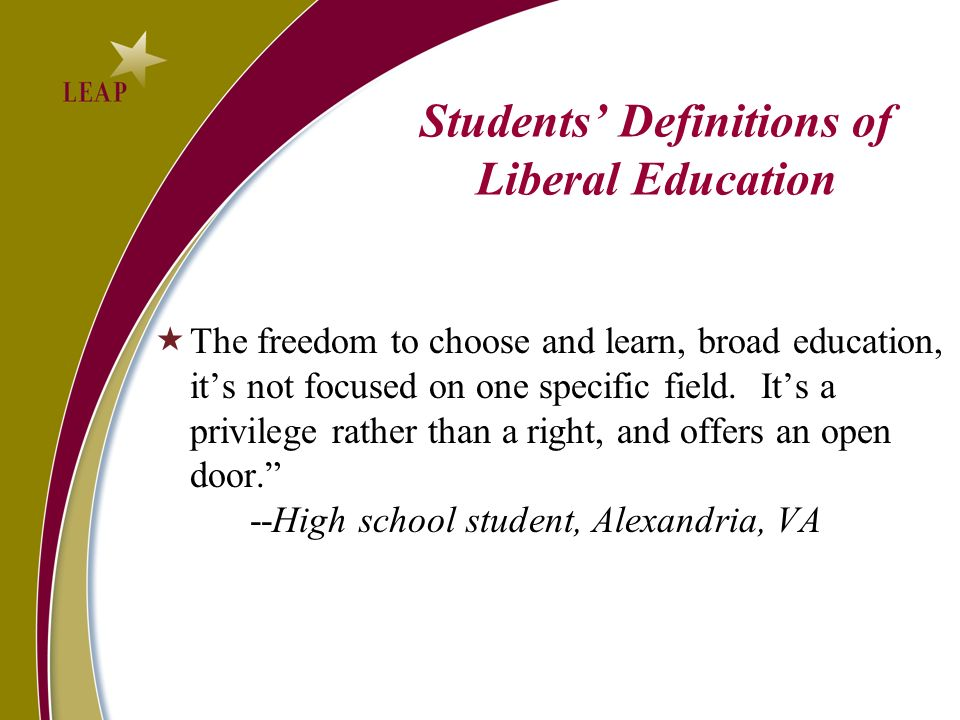 Students Definitions of Liberal Education The freedom to choose and learn, broad education, its not focused on one specific field.