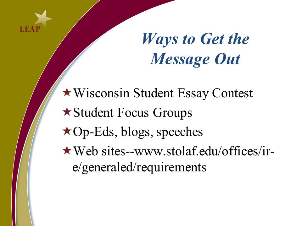 Ways to Get the Message Out Wisconsin Student Essay Contest Student Focus Groups Op-Eds, blogs, speeches Web sites--www.stolaf.edu/offices/ir- e/generaled/requirements